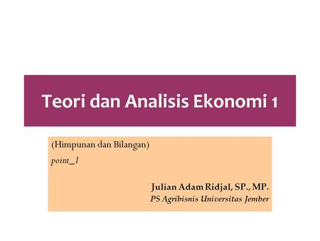 Teori dan Analisis Ekonomi 1 (Himpunan dan Bilangan) point_1 Julian Adam Ridjal, SP., MP. PS Agribisnis Universitas Jember.