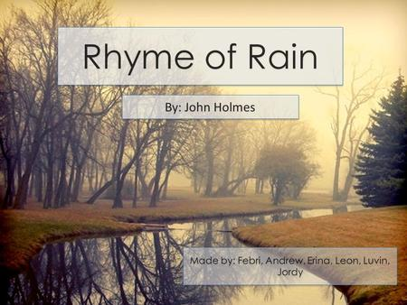 Rhyme of Rain By: John Holmes Made by: Febri, Andrew, Erina, Leon, Luvin, Jordy.