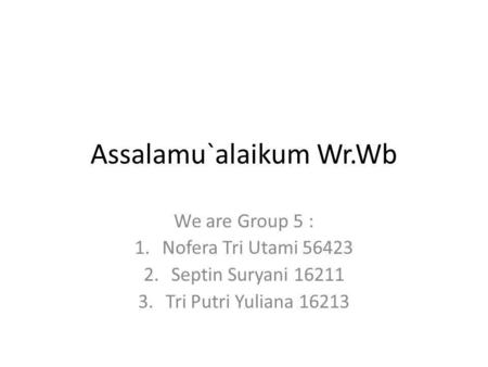 Assalamu`alaikum Wr.Wb We are Group 5 : 1.Nofera Tri Utami 56423 2.Septin Suryani 16211 3.Tri Putri Yuliana 16213.