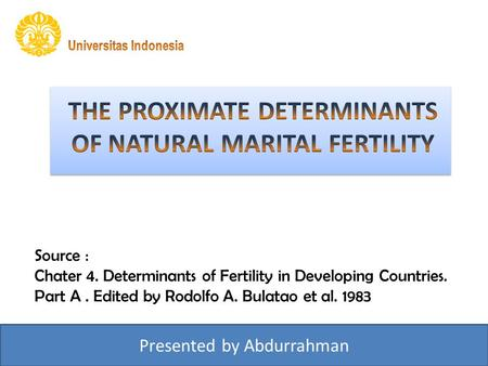 Source : Chater 4. Determinants of Fertility in Developing Countries. Part A. Edited by Rodolfo A. Bulatao et al. 1983 Presented by Abdurrahman.