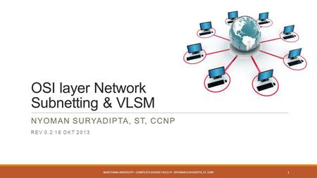 OSI layer Network Subnetting & VLSM NYOMAN SURYADIPTA, ST, CCNP REV 0.2 18 OKT 2013 NAROTAMA UNIVERSITY – COMPUTER SCIENCE FACULTY - NYOMAN SURYADIPTA,