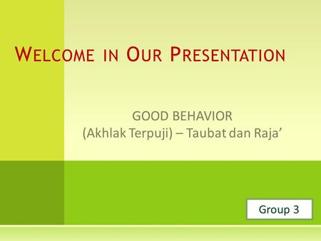 GOOD BEHAVIOR (Akhlak Terpuji) – Taubat dan Raja' W ELCOME IN O UR P RESENTATION Group 3.