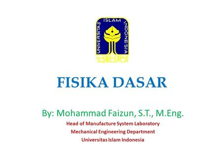 FISIKA DASAR By: Mohammad Faizun, S.T., M.Eng. Head of Manufacture System Laboratory Mechanical Engineering Department Universitas Islam Indonesia.