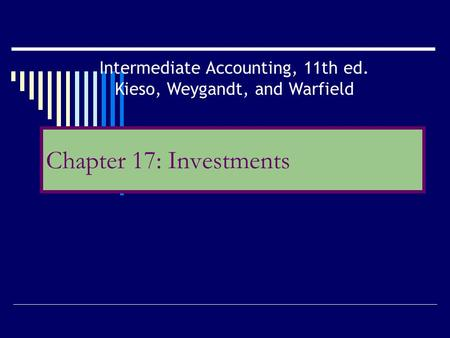 Chapter 17: Investments Intermediate Accounting, 11th ed. Kieso, Weygandt, and Warfield.