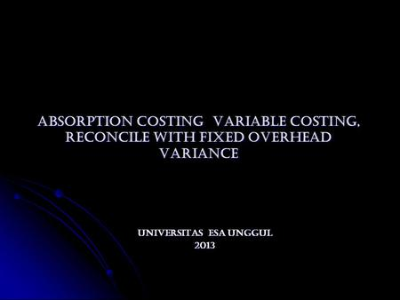 ABSORPTION COSTING VARIABLE COSTING, RECONCILE WITH FIXED OVERHEAD VARIANCE ABSORPTION COSTING VARIABLE COSTING, RECONCILE WITH FIXED OVERHEAD VARIANCE.