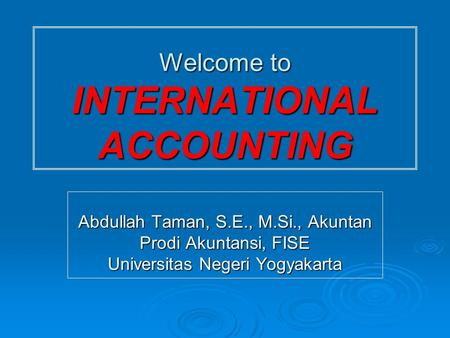 Welcome to INTERNATIONAL ACCOUNTING Abdullah Taman, S.E., M.Si., Akuntan Prodi Akuntansi, FISE Universitas Negeri Yogyakarta.