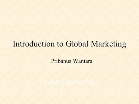 Introduction to Global Marketing Chapter 1 Global Marketing Pribanus Wantara.