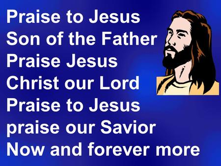 Praise to Jesus Son of the Father Praise Jesus Christ our Lord Praise to Jesus praise our Savior Now and forever more.