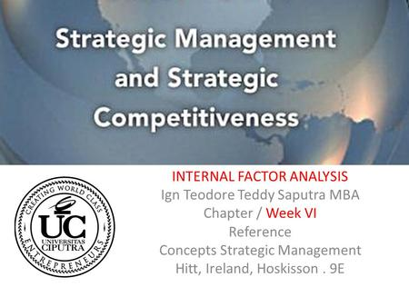 INTERNAL FACTOR ANALYSIS Ign Teodore Teddy Saputra MBA Chapter / Week VI Reference Concepts Strategic Management Hitt, Ireland, Hoskisson. 9E.