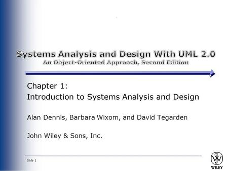 Slide 1 Chapter 1: Introduction to Systems Analysis and Design Alan Dennis, Barbara Wixom, and David Tegarden John Wiley & Sons, Inc.