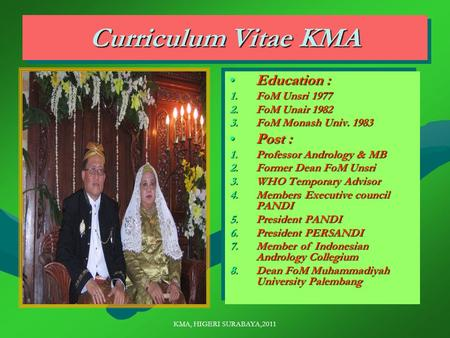 KMA, HIGERI SURABAYA,2011 Curriculum Vitae KMA Education : 1.FoM Unsri 1977 2.FoM Unair 1982 3.FoM Monash Univ. 1983 Post : 1.Professor Andrology & MB.
