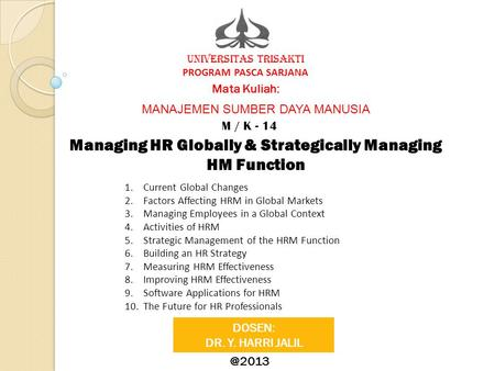 UNIVERSITAS TRISAKTI PROGRAM PASCA SARJANA Mata Kuliah: M / K - 14 Managing HR Globally & Strategically Managing HM Function DOSEN: DR. Y. HARRI JALIL.