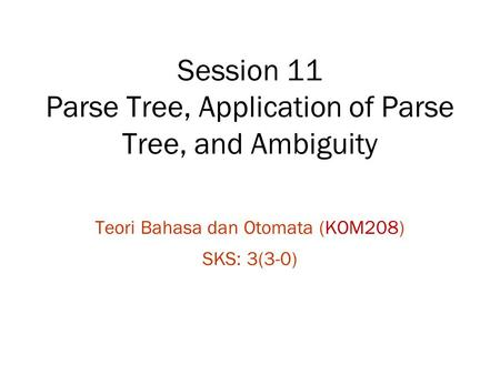 Session 11 Parse Tree, Application of Parse Tree, and Ambiguity Teori Bahasa dan Otomata (KOM208) SKS: 3(3-0)