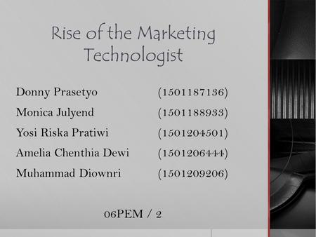 Rise of the Marketing Technologist Donny Prasetyo (1501187136) Monica Julyend (1501188933) Yosi Riska Pratiwi (1501204501) Amelia Chenthia Dewi (1501206444)