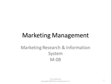 Marketing Management Marketing Research & Information System M-08 1 Tony Soebijono Copyright 2009 Pearson Education Inc.