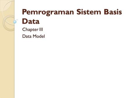 Pemrograman Sistem Basis Data Chapter III Data Model.