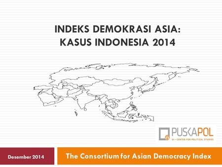 INDEKS DEMOKRASI ASIA: KASUS INDONESIA 2014 The Consortium for Asian Democracy Index Desember 2014.
