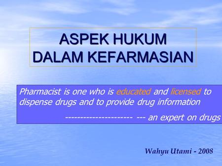 ASPEK HUKUM DALAM KEFARMASIAN Wahyu Utami - 2008 Pharmacist is one who is educated and licensed to dispense drugs and to provide drug information ----------------------