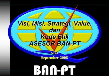 BAN-PT Visi, Misi, Strategi, Value, dan Kode Etik ASESOR BAN-PT ABA September 2008.