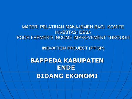 MATERI PELATIHAN MANAJEMEN BAGI KOMITE INVESTASI DESA POOR FARMER'S INCOME IMPROVEMENT THROUGH INOVATION PROJECT (PFI3P) BAPPEDA KABUPATEN ENDE BAPPEDA.