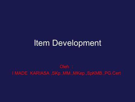 Item Development Oleh : I MADE KARIASA,SKp.,MM.,MKep.,SpKMB.,PG.Cert.