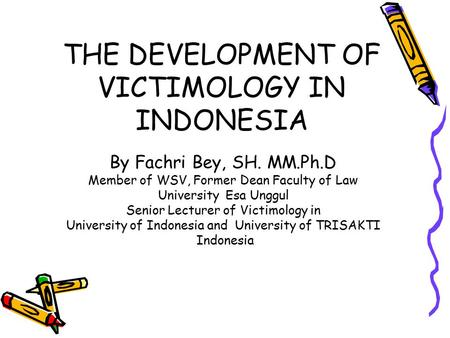 THE DEVELOPMENT OF VICTIMOLOGY IN INDONESIA By Fachri Bey, SH. MM.Ph.D Member of WSV, Former Dean Faculty of Law University Esa Unggul Senior Lecturer.