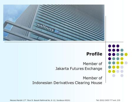 Profile Member of Jakarta Futures Exchange Member of Indonesian Derivatives Clearing House Menara Mandiri 17 th floor Jl. Basuki Rakhmat No. 8 -12, Surabaya.