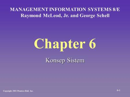 Chapter 6 Konsep Sistem MANAGEMENT INFORMATION SYSTEMS 8/E Raymond McLeod, Jr. and George Schell Copyright 2001 Prentice-Hall, Inc. 6-1.