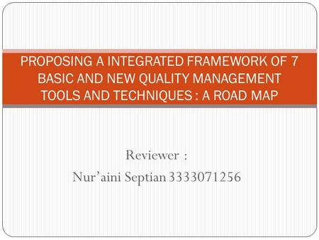 Reviewer : Nur'aini Septian3333071256 PROPOSING A INTEGRATED FRAMEWORK OF 7 BASIC AND NEW QUALITY MANAGEMENT TOOLS AND TECHNIQUES : A ROAD MAP.