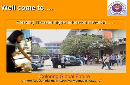Well come to…. A leading IT-based higher education institution…… Universitas Gunadarma (http://www.gunadarma.ac.id) èColoring Global Future.