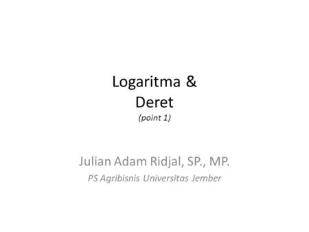 Logaritma & Deret (point 1) Julian Adam Ridjal, SP., MP. PS Agribisnis Universitas Jember.