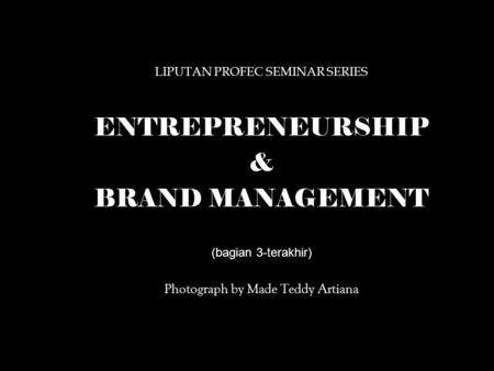LIPUTAN PROFEC SEMINAR SERIES ENTREPRENEURSHIP & BRAND MANAGEMENT (bagian 3-terakhir) Photograph by Made Teddy Artiana.