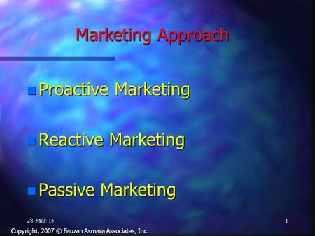 Marketing Approach n Proactive Marketing n Reactive Marketing n Passive Marketing 28-Mar-151 Copyright, 2007 © Fauzan Asmara Associates, Inc.