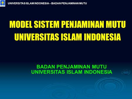 UNIVERSITAS ISLAM INDONESIA – BADAN PENJAMINAN MUTU MODEL SISTEM PENJAMINAN MUTU UNIVERSITAS ISLAM INDONESIA BADAN PENJAMINAN MUTU UNIVERSITAS ISLAM INDONESIA.