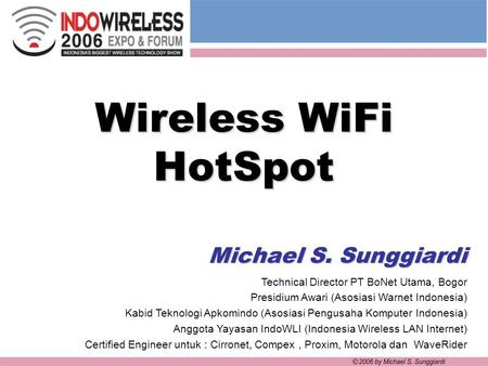 Wireless WiFi HotSpot Michael S. Sunggiardi Technical Director PT BoNet Utama, Bogor Presidium Awari (Asosiasi Warnet Indonesia) Kabid Teknologi Apkomindo.