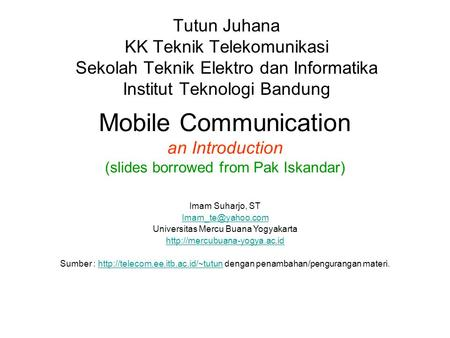 Mobile Communication an Introduction (slides borrowed from Pak Iskandar) Tutun Juhana KK Teknik Telekomunikasi Sekolah Teknik Elektro dan Informatika Institut.