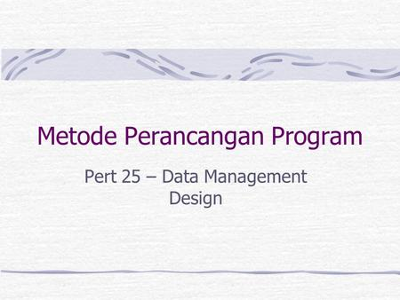 Metode Perancangan Program Pert 25 – Data Management Design.