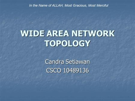 WIDE AREA NETWORK TOPOLOGY Candra Setiawan CSCO 10489136 In the Name of ALLAH, Most Gracious, Most Merciful.