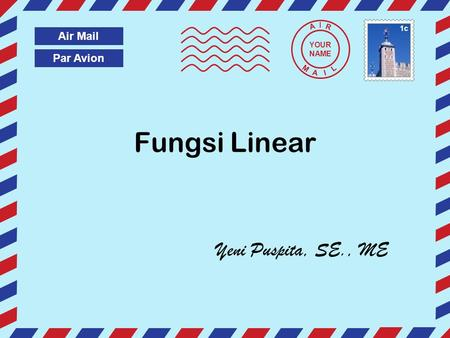 Par Avion Air Mail A I R M A I L Fungsi Linear Yeni Puspita, SE., ME YOUR NAME 1c.