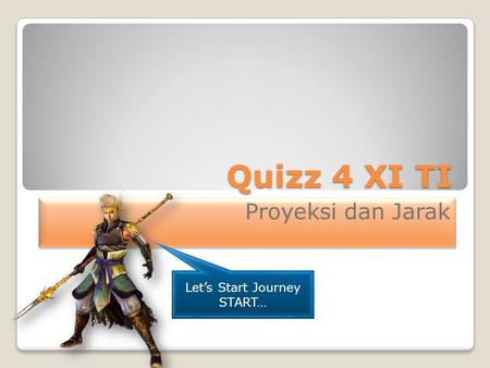 Quizz 4 XI TI Proyeksi dan Jarak Let's Start Journey START…