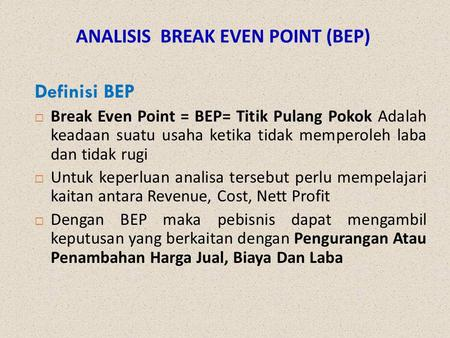 ANALISIS BREAK EVEN POINT (BEP) Definisi BEP  Break Even Point = BEP= Titik Pulang Pokok Adalah keadaan suatu usaha ketika tidak memperoleh laba dan tidak.