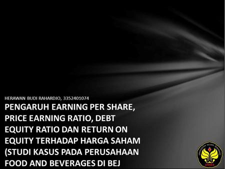 HERAWAN BUDI RAHARDJO, 3352401074 PENGARUH EARNING PER SHARE, PRICE EARNING RATIO, DEBT EQUITY RATIO DAN RETURN ON EQUITY TERHADAP HARGA SAHAM (STUDI KASUS.