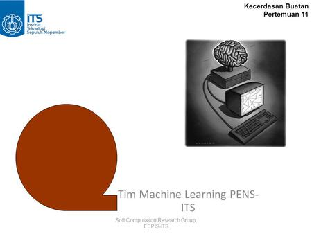 Neural Networks Tim Machine Learning PENS- ITS Soft Computation Research Group, EEPIS-ITS Kecerdasan Buatan Pertemuan 11.