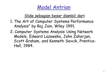 "1 Model Antrian Slide sebagian besar diambil dari: 1. The Art of Computer Systems Performance Analysis"" by Raj Jain, Wiley 1991. 2. Computer Systems Analysis."