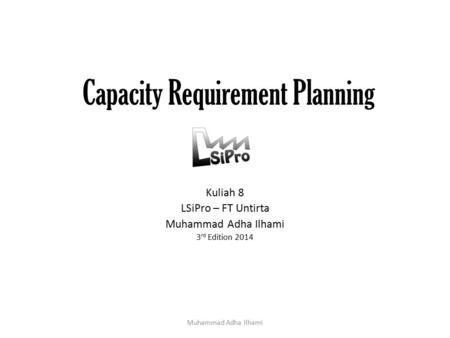 Capacity Requirement Planning Kuliah 8 LSiPro – FT Untirta Muhammad Adha Ilhami 3 rd Edition 2014 Muhammad Adha Ilhami.