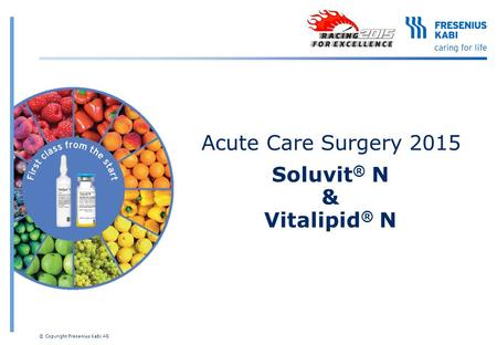 Acute Care Surgery 2015 Soluvit ® N & Vitalipid ® N © Copyright Fresenius Kabi AG.
