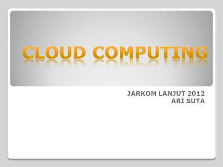 CLOUD COMPUTING JARKOM LANJUT 2012 ARI SUTA.