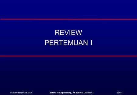 ©Ian Sommerville 2004Software Engineering, 7th edition. Chapter 1 Slide 1 REVIEW PERTEMUAN I.