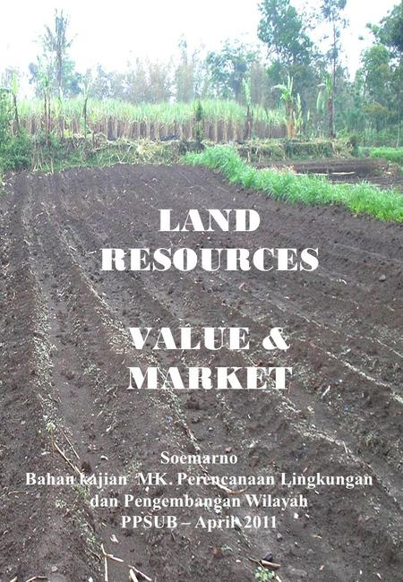 LAND RESOURCES VALUE & MARKET Soemarno Bahan kajian MK. Perencanaan Lingkungan dan Pengembangan Wilayah PPSUB – April 2011.