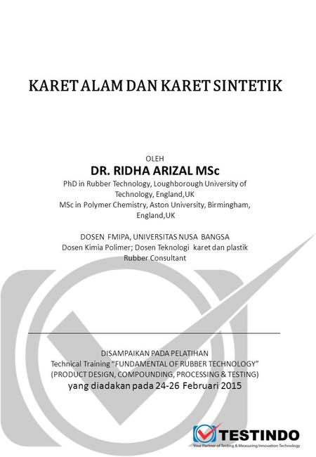 KARET ALAM DAN KARET SINTETIK OLEH DR. RIDHA ARIZAL MSc PhD in Rubber Technology, Loughborough University of Technology, England,UK MSc in Polymer Chemistry,